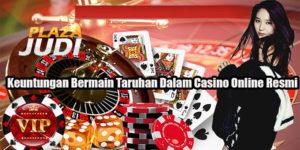 Keuntungan Bermain Taruhan Dalam Casino Online Resmi